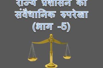 राज्य प्रशासन का संवैधानिक रुपरेखा (भाग -5)
