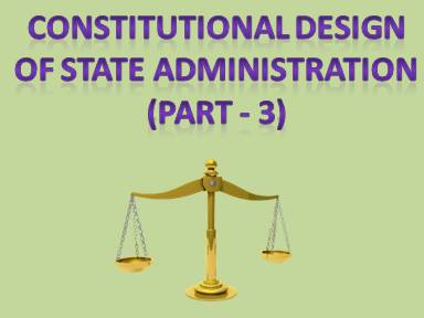 Constitutional Design of State Administration (Part - 3)