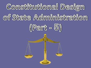 Constitutional Design of State Administration (Part - 5)