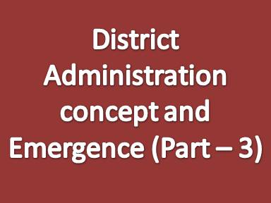 District administration concept and emergence (Part - 3)