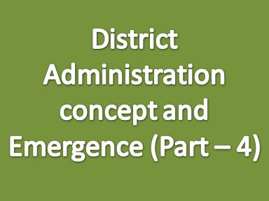 District administration concept and emergence (Part - 4)