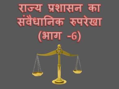 राज्य प्रशासन का संवैधानिक रुपरेखा (भाग -6)
