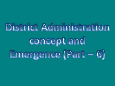 District administration concept and emergence (Part - 6)
